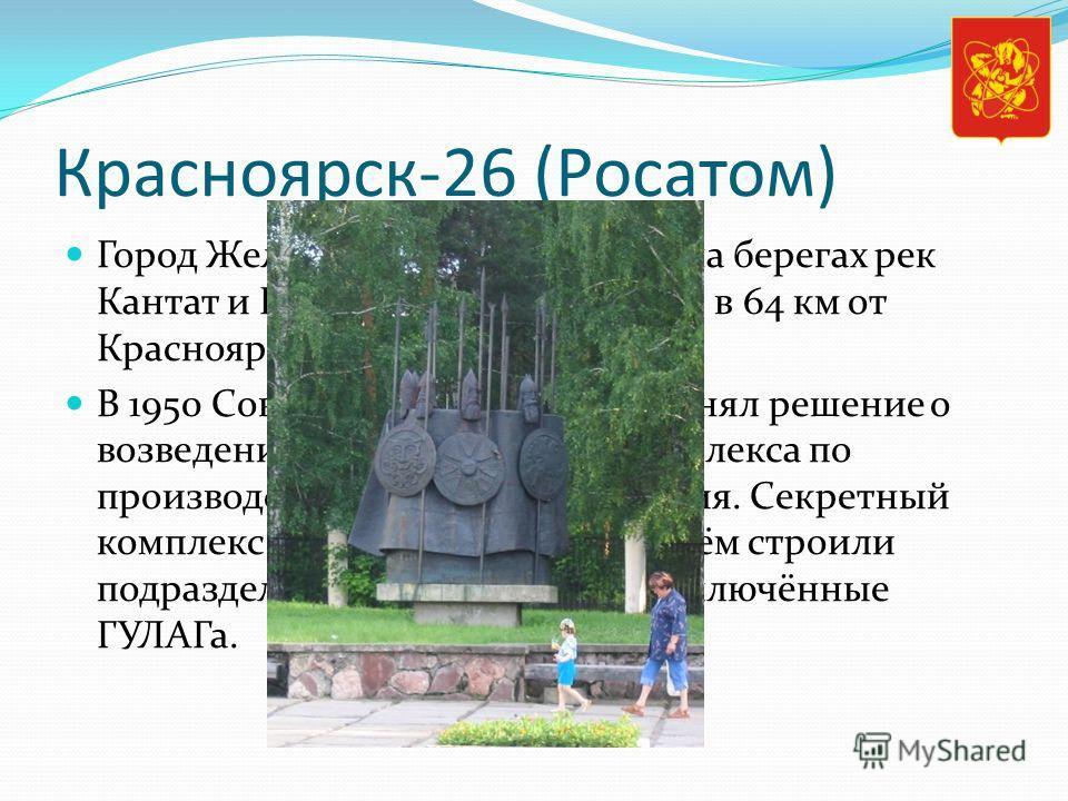 Красноярск-26 (Росатом) Город Железногорск расположен на берегах рек Кантат и Байкал (бассейн Енисея), в 64 км от Красноярска. В 1950 Совет министров СССР принял решение о возведении на берегу Енисея комплекса по производству оружейного плутония. Сек