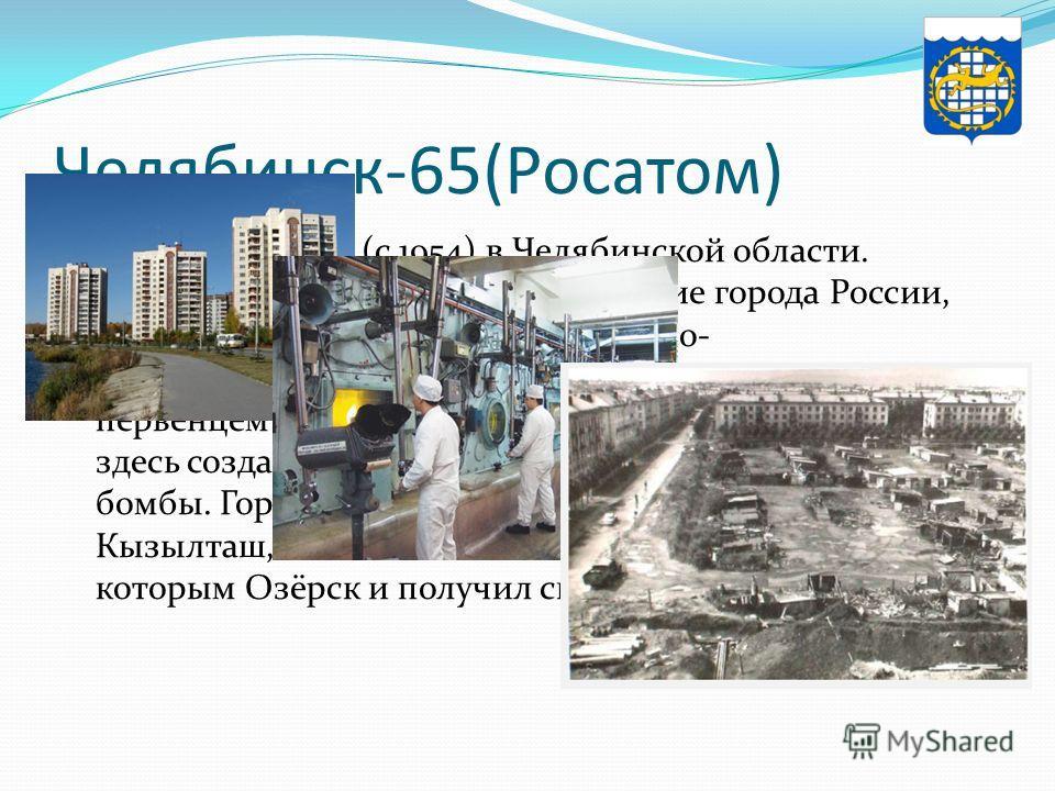 Челябинск-65(Росатом) Озерск город (с 1954) в Челябинской области. Город Озёрск, как и некоторые другие города России, является закрытым административно- территориальным образованием. Его можно считать первенцем атомной промышленности, ведь именно зд