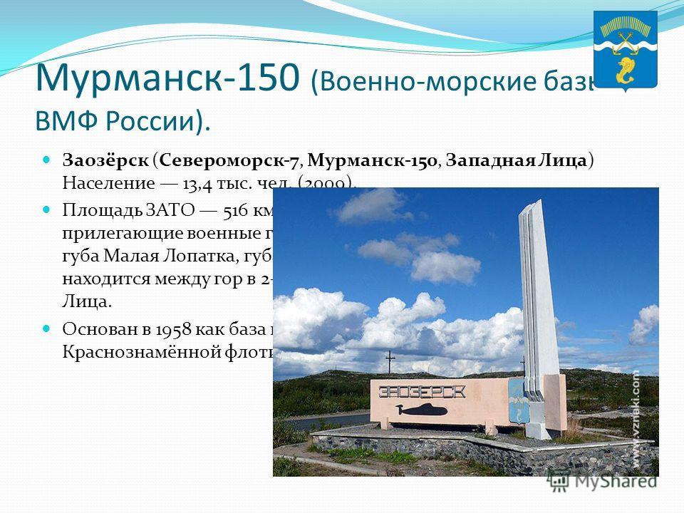Мурманск-150 (Военно-морские базы ВМФ России). Заозёрск (Североморск-7, Мурманск-150, Западная Лица) Население 13,4 тыс. чел. (2009). Площадь ЗАТО 516 км². В его состав входят г. Заозёрск и прилегающие военные городки: губа Нерпичья, губа Лопаткина,