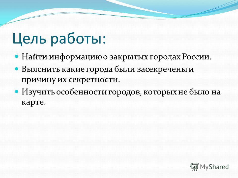 Цель работы: Найти информацию о закрытых городах России. Выяснить какие города были засекречены и причину их секретности. Изучить особенности городов, которых не было на карте.