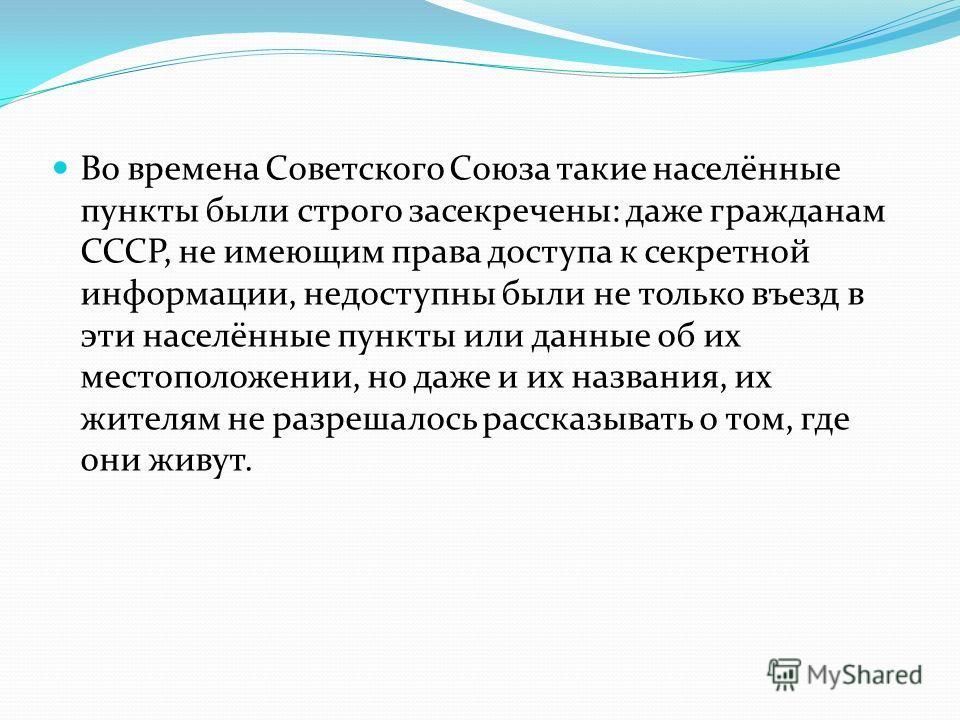 Во времена Советского Союза такие населённые пункты были строго засекречены: даже гражданам СССР, не имеющим права доступа к секретной информации, недоступны были не только въезд в эти населённые пункты или данные об их местоположении, но даже и их н
