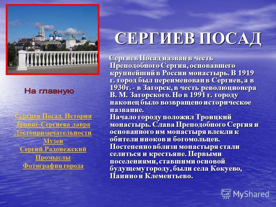 СЕРГИЕВ ПОСАД Сергиев Посад назван в честь Преподобного Сергия, основавшего крупнейший в России монастырь. В 1919 г. город был переименован в Сергиев, а в 1930г. - в Загорск, в честь революционера В. М. Загорского. Но в 1991 г. городу наконец было во
