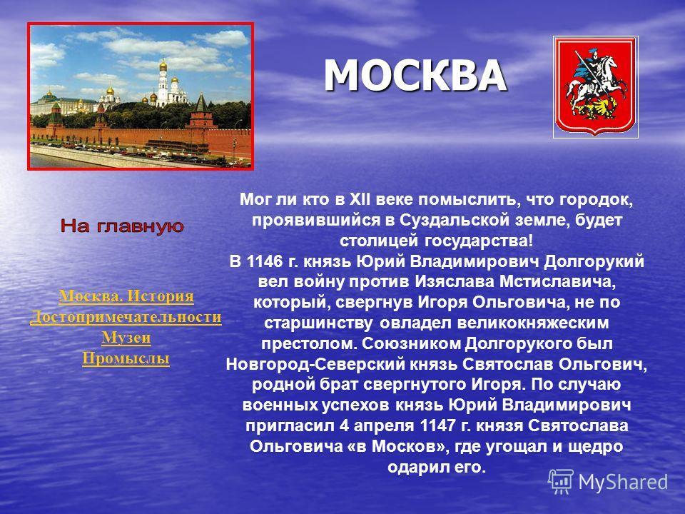 МОСКВА Мог ли кто в XII веке помыслить, что городок, проявившийся в Суздальской земле, будет столицей государства! В 1146 г. князь Юрий Владимирович Долгорукий вел войну против Изяслава Мстиславича, который, свергнув Игоря Ольговича, не по старшинств