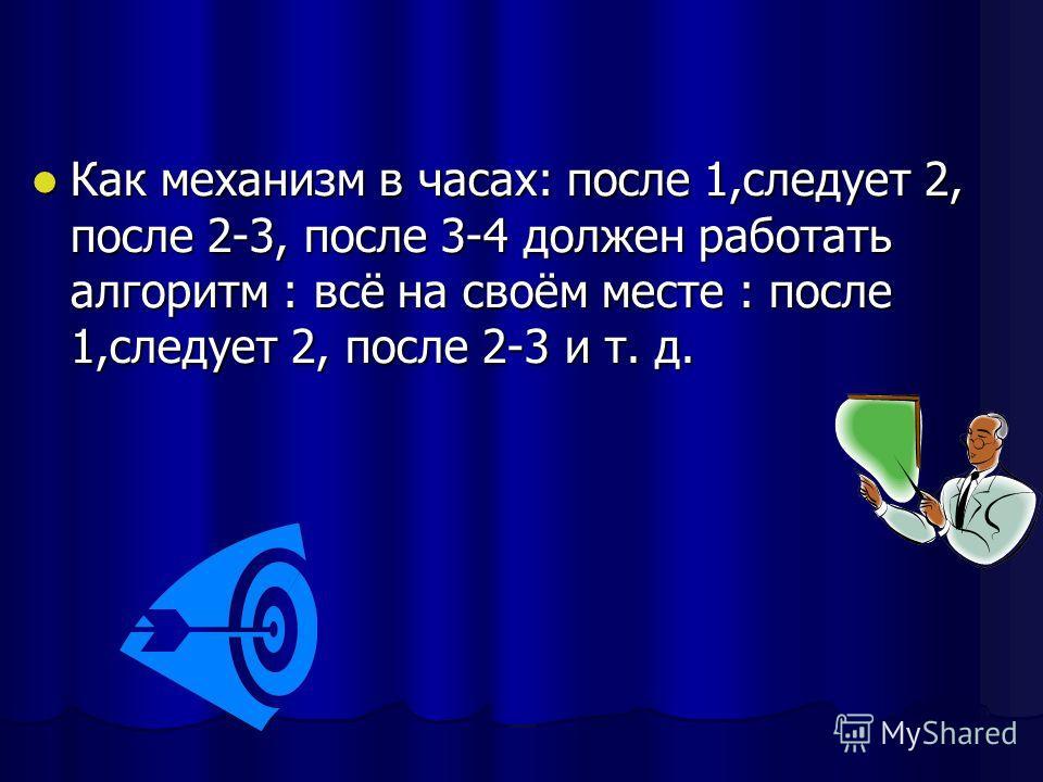 Как механизм в часах: после 1,следует 2, после 2-3, после 3-4 должен работать алгоритм : всё на своём месте : после 1,следует 2, после 2-3 и т. д. Как механизм в часах: после 1,следует 2, после 2-3, после 3-4 должен работать алгоритм : всё на своём м