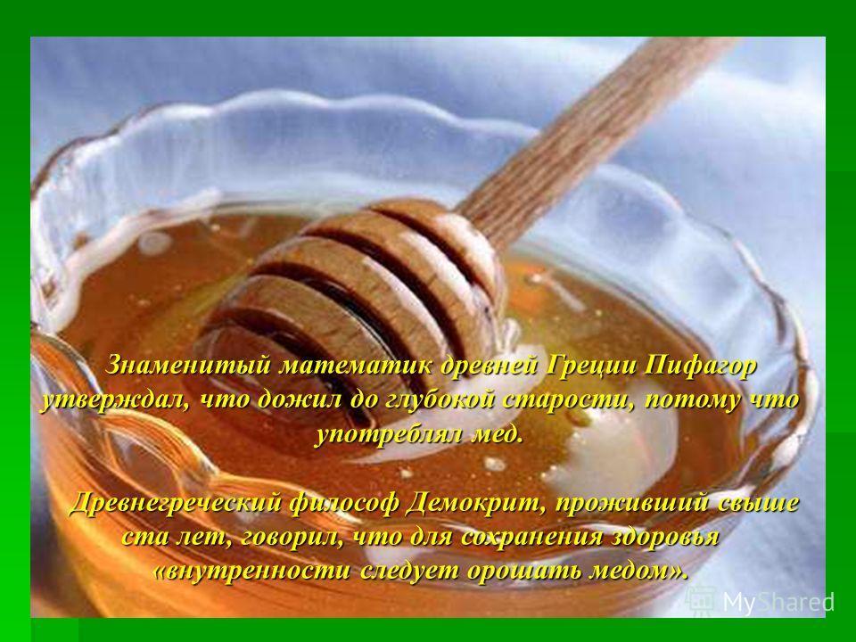 Знаменитый математик древней Греции Пифагор утверждал, что дожил до глубокой старости, потому что употреблял мед. Древнегреческий философ Демокрит, проживший свыше ста лет, говорил, что для сохранения здоровья «внутренности следует орошать медом». Др