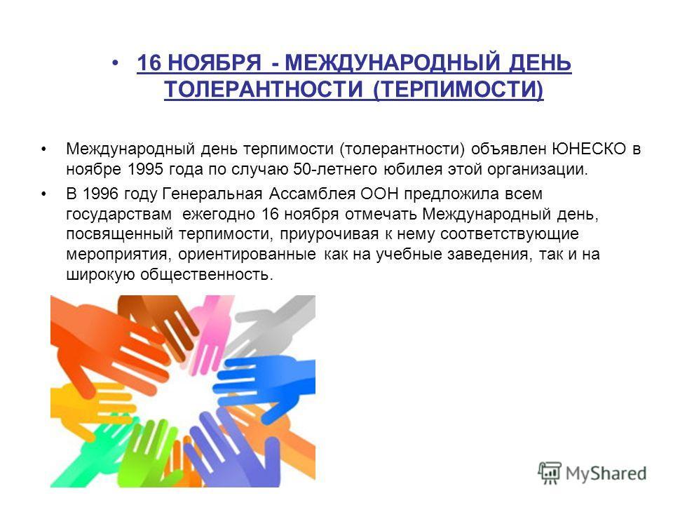 16 НОЯБРЯ - МЕЖДУНАРОДНЫЙ ДЕНЬ ТОЛЕРАНТНОСТИ (ТЕРПИМОСТИ) Международный день терпимости (толерантности) объявлен ЮНЕСКО в ноябре 1995 года по случаю 50-летнего юбилея этой организации. В 1996 году Генеральная Ассамблея ООН предложила всем государства