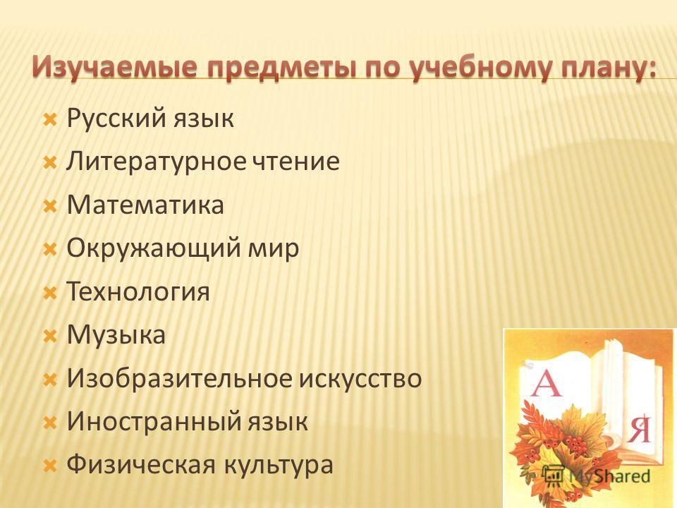 Русский язык Литературное чтение Математика Окружающий мир Технология Музыка Изобразительное искусство Иностранный язык Физическая культура