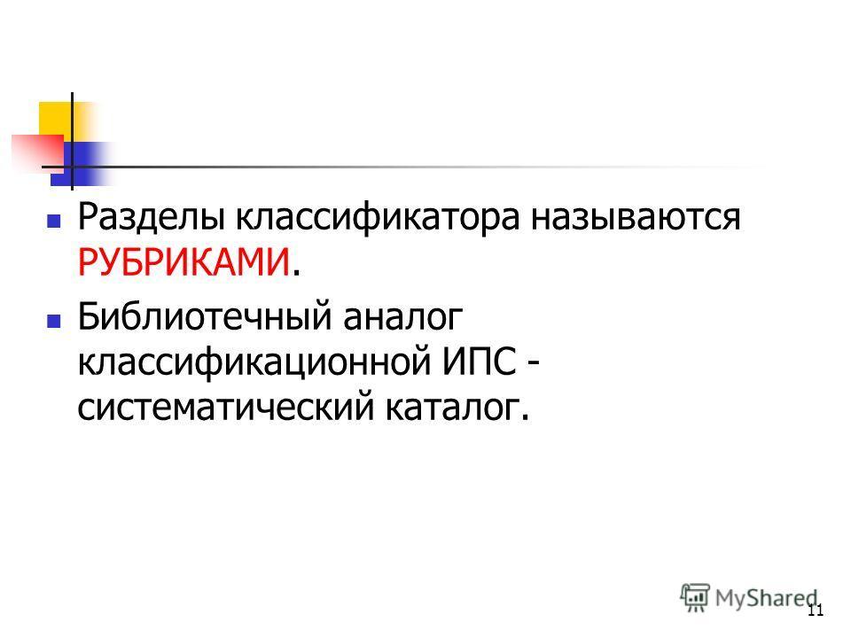 11 Разделы классификатора называются РУБРИКАМИ. Библиотечный аналог классификационной ИПС - систематический каталог.