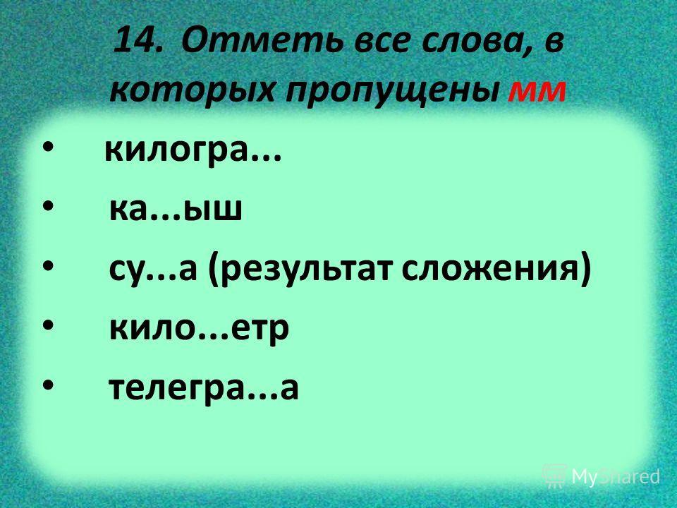 14. Отметь все слова, в которых пропущены мм килогра... ка...ыш су...а (результат сложения) кило...етр телегра...а