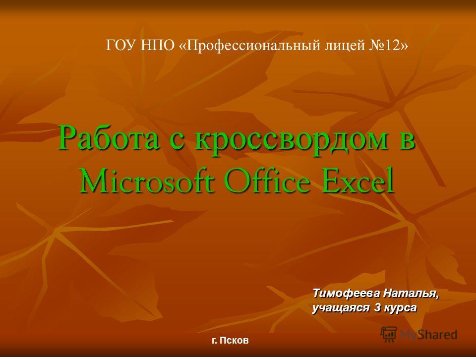 Работа с кроссвордом в Microsoft Office Excel Тимофеева Наталья, учащаяся 3 курса г. Псков ГОУ НПО «Профессиональный лицей 12»