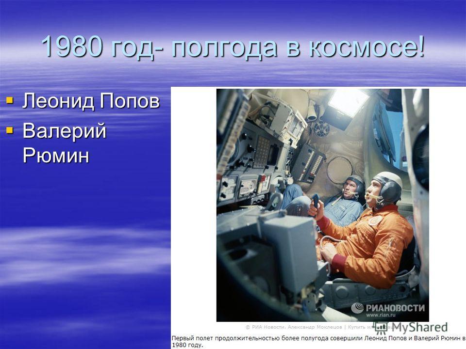 1980 год- полгода в космосе! Леонид Попов Леонид Попов Валерий Рюмин Валерий Рюмин