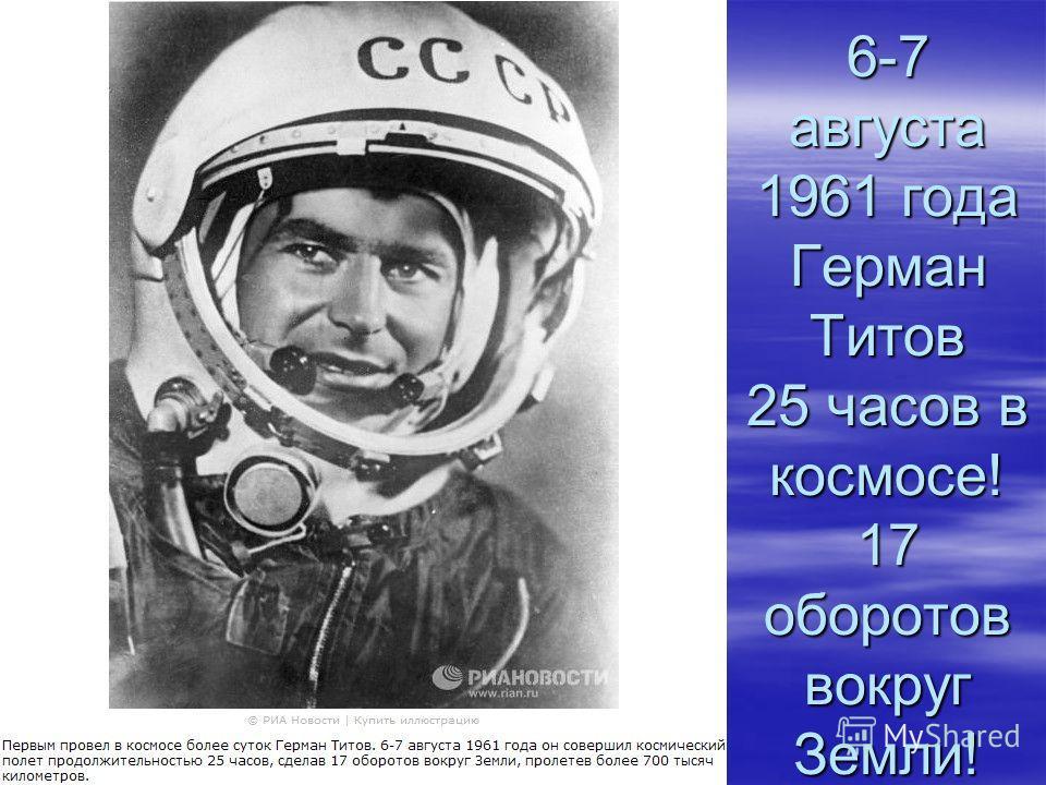 6-7 августа 1961 года Герман Титов 25 часов в космосе! 17 оборотов вокруг Земли!