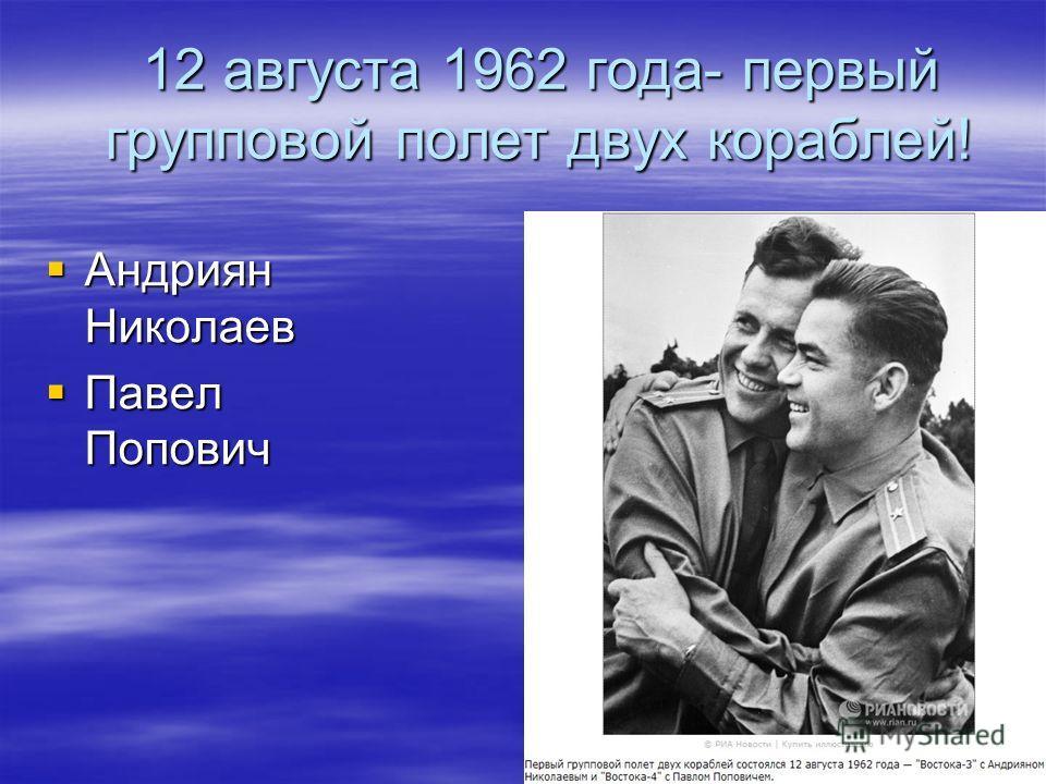 12 августа 1962 года- первый групповой полет двух кораблей! Андриян Николаев Андриян Николаев Павел Попович Павел Попович