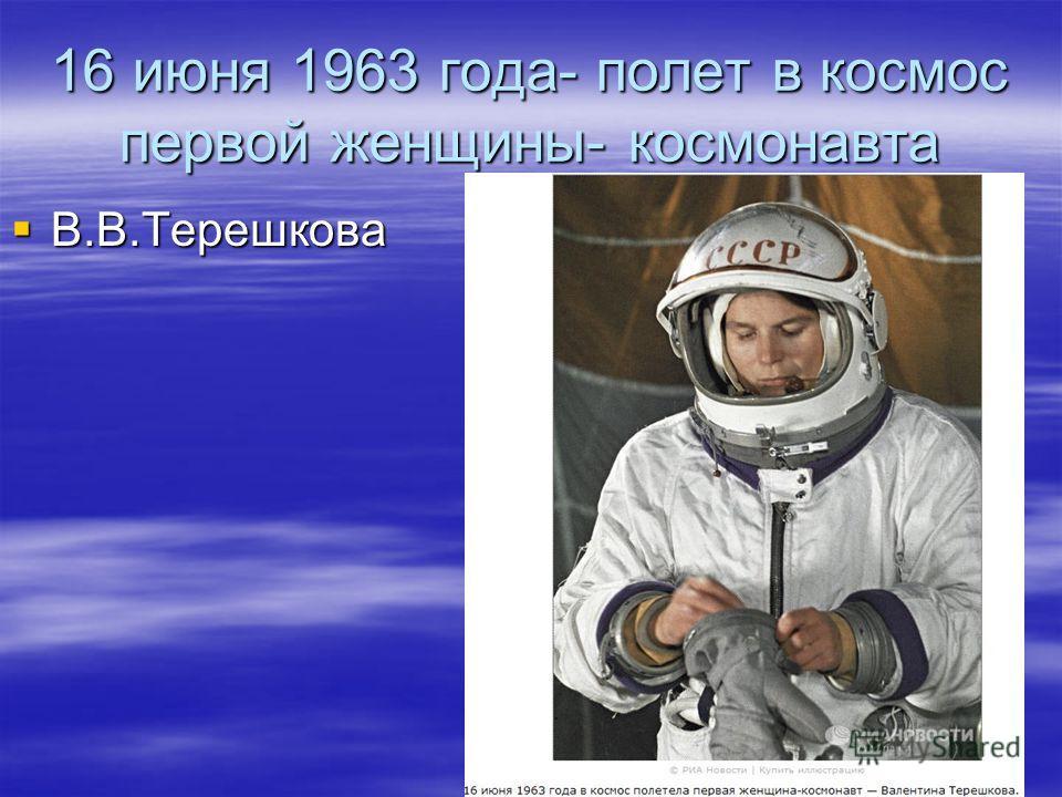 16 июня 1963 года- полет в космос первой женщины- космонавта В.В.Терешкова В.В.Терешкова