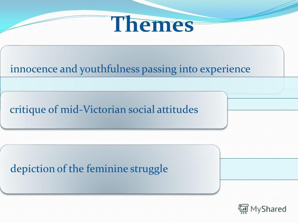 Themes innocence and youthfulness passing into experience critique of mid-Victorian social attitudes depiction of the feminine struggle Themes