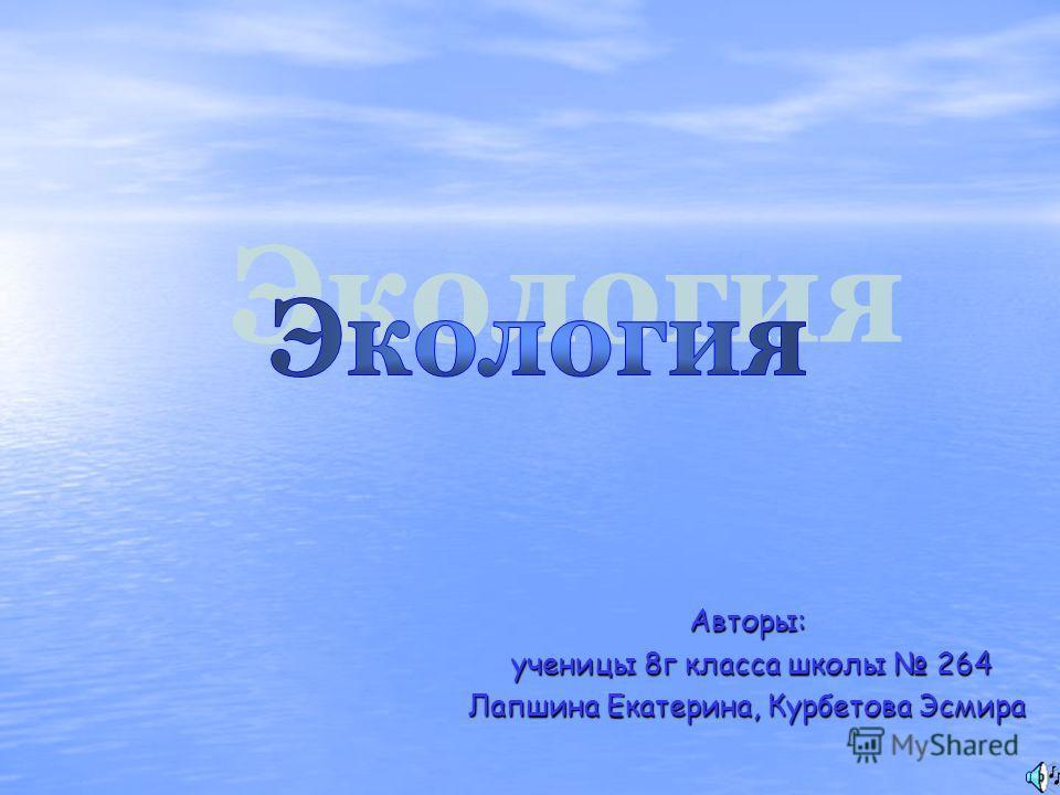 Авторы: ученицы 8г класса школы 264 ученицы 8г класса школы 264 Лапшина Екатерина, Курбетова Эсмира