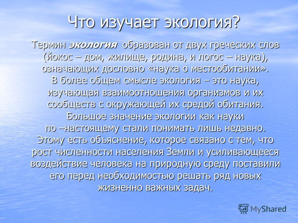 Что изучает экология? Термин экология образован от двух греческих слов Термин экология образован от двух греческих слов (йокос – дом, жилище, родина, и логос – наука), (йокос – дом, жилище, родина, и логос – наука), означающих дословно «наука о место