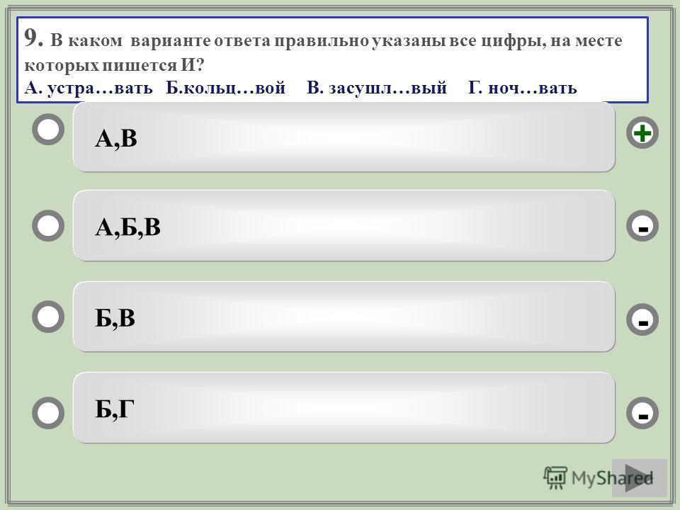 9. В каком варианте ответа правильно указаны все цифры, на месте которых пишется И? А. устра…вать Б.кольц…вой В. засушл…вый Г. ноч…вать А,В А,Б,В Б,В Б,Г - - + -