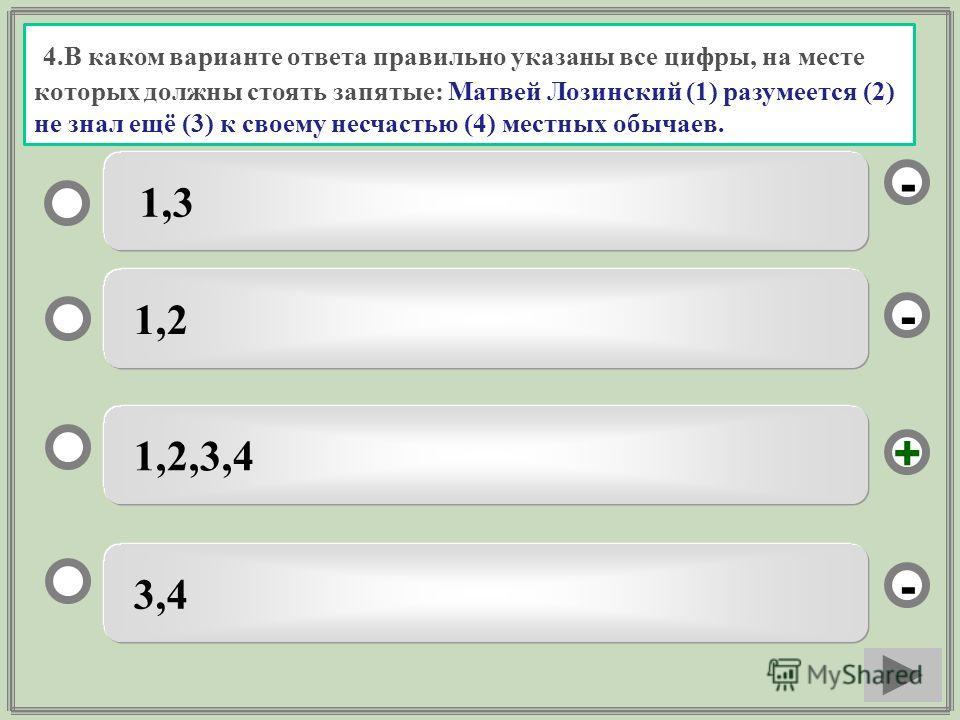 4.В каком варианте ответа правильно указаны все цифры, на месте которых должны стоять запятые: Матвей Лозинский (1) разумеется (2) не знал ещё (3) к своему несчастью (4) местных обычаев. 1,2,3,4 1,2 3,4 1,3 - - + -