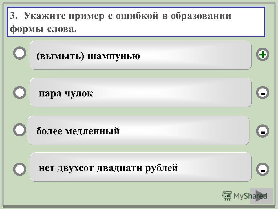 3. Укажите пример с ошибкой в образовании формы слова. (вымыть) шампунью пара чулок более медленный нет двухсот двадцати рублей - - + -