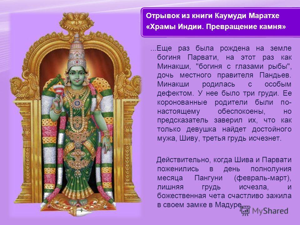 Отрывок из книги Каумуди Маратхе «Храмы Индии. Превращение камня»...Еще раз была рождена на земле богиня Парвати, на этот раз как Минакши,