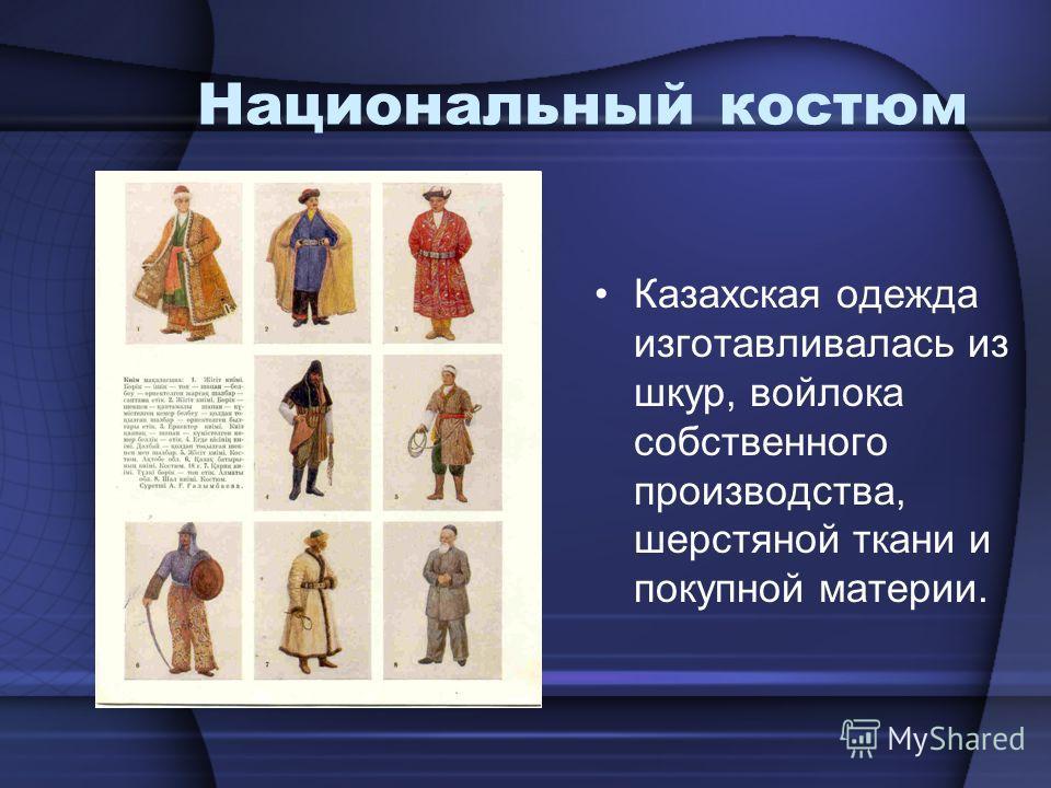 Национальный костюм Казахская одежда изготавливалась из шкур, войлока собственного производства, шерстяной ткани и покупной материи.