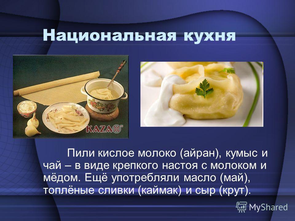 Национальная кухня Пили кислое молоко (айран), кумыс и чай – в виде крепкого настоя с молоком и мёдом. Ещё употребляли масло (май), топлёные сливки (каймак) и сыр (крут).