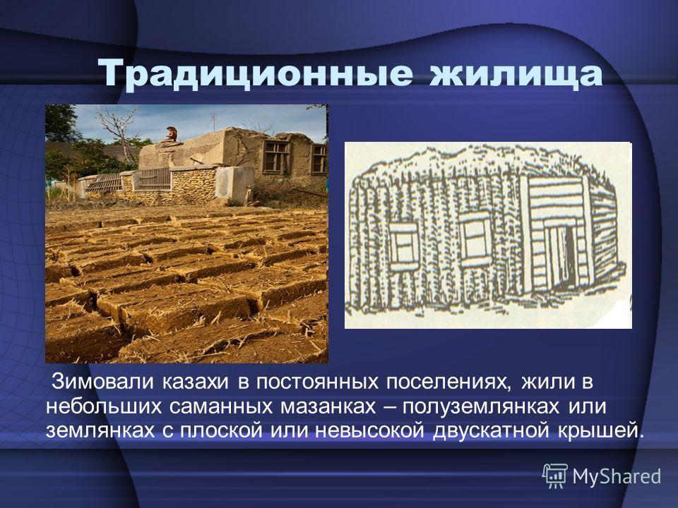 Традиционные жилища Зимовали казахи в постоянных поселениях, жили в небольших саманных мазанках – полуземлянках или землянках с плоской или невысокой двускатной крышей.