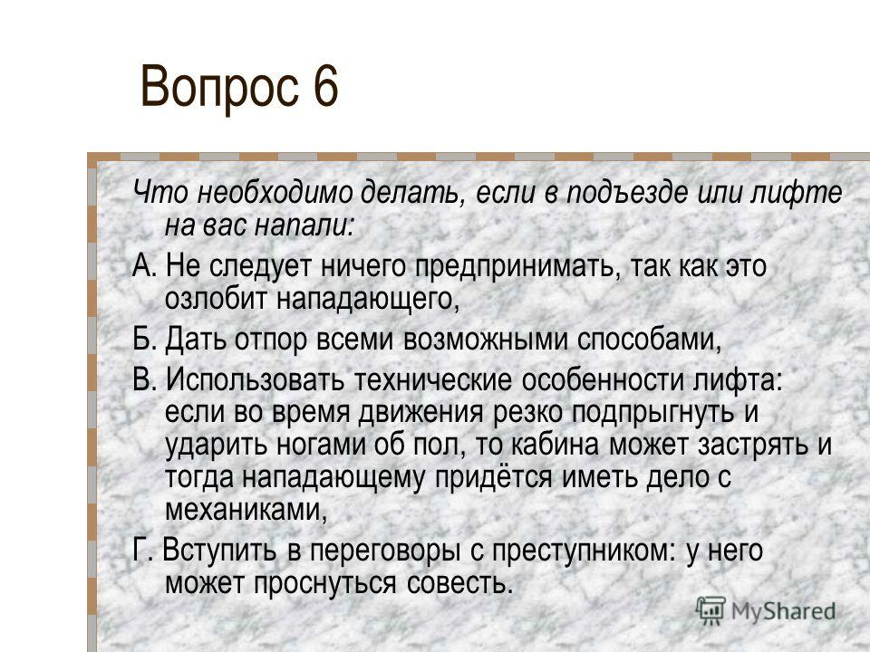 Вопрос 6 Что необходимо делать, если в подъезде или лифте на вас напали: А. Не следует ничего предпринимать, так как это озлобит нападающего, Б. Дать отпор всеми возможными способами, В. Использовать технические особенности лифта: если во время движе