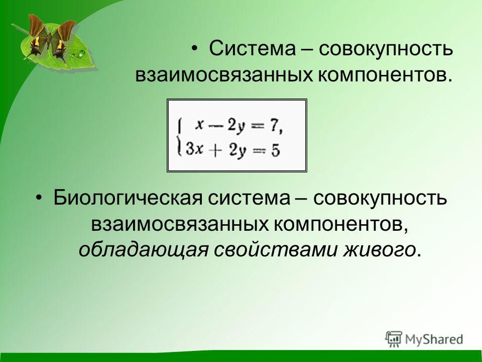 Система – совокупность взаимосвязанных компонентов. Биологическая система – совокупность взаимосвязанных компонентов, обладающая свойствами живого.