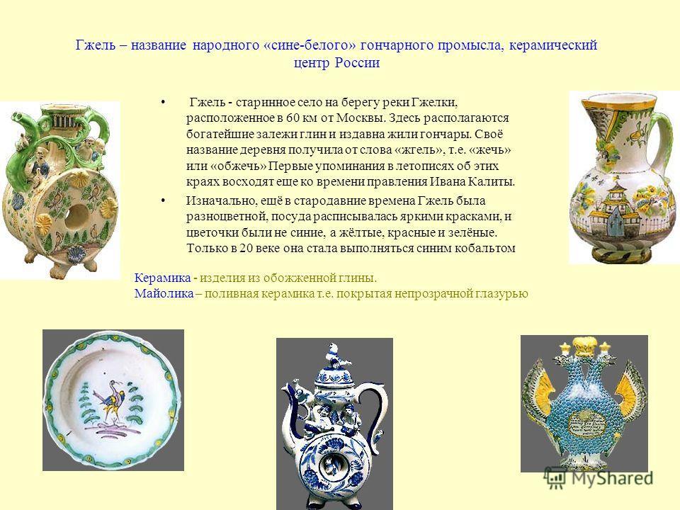 Гжель – название народного «сине-белого» гончарного промысла, керамический центр России Гжель - старинное село на берегу реки Гжелки, расположенное в 60 км от Москвы. Здесь располагаются богатейшие залежи глин и издавна жили гончары. Своё название де