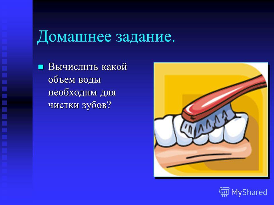 Домашнее задание. Вычислить какой объем воды необходим для чистки зубов? Вычислить какой объем воды необходим для чистки зубов?