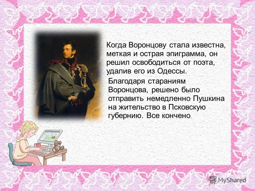 Когда Воронцову стала известна, меткая и острая эпиграмма, он решил освободиться от поэта, удалив его из Одессы. Благодаря стараниям Воронцова, решено было отправить немедленно Пушкина на жительство в Псковскую губернию. Все кончено.