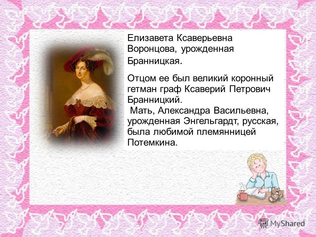 Елизавета Ксаверьевна Воронцова, урожденная Бранницкая. Отцом ее был великий коронный гетман граф Ксаверий Петрович Бранницкий. Мать, Александра Васильевна, урожденная Энгельгардт, русская, была любимой племянницей Потемкина.