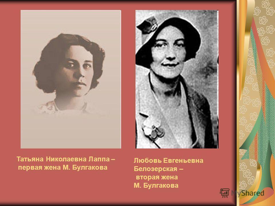 Татьяна Николаевна Лаппа – первая жена М. Булгакова Любовь Евгеньевна Белозерская – вторая жена М. Булгакова