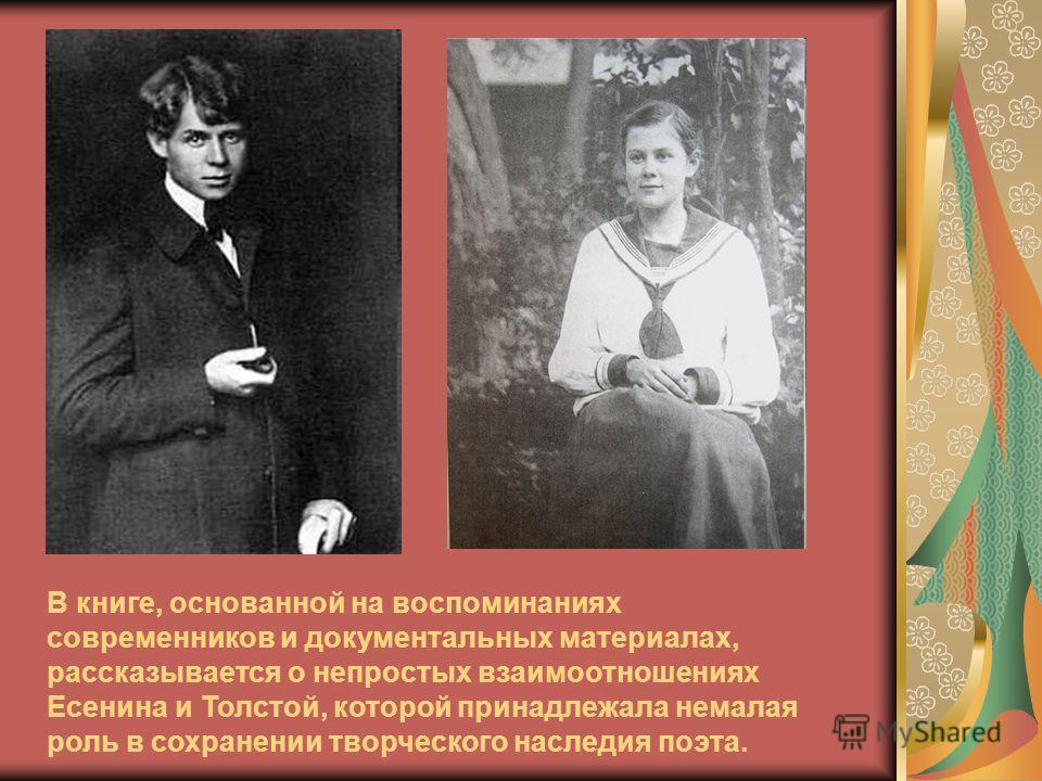 В книге, основанной на воспоминаниях современников и документальных материалах, рассказывается о непростых взаимоотношениях Есенина и Толстой, которой принадлежала немалая роль в сохранении творческого наследия поэта.