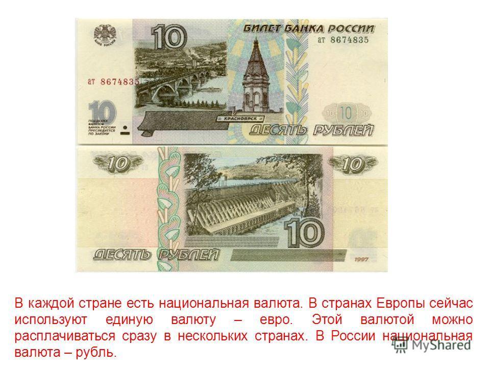 В каждой стране есть национальная валюта. В странах Европы сейчас используют единую валюту – евро. Этой валютой можно расплачиваться сразу в нескольких странах. В России национальная валюта – рубль.