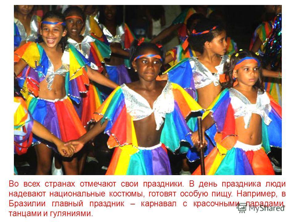 Во всех странах отмечают свои праздники. В день праздника люди надевают национальные костюмы, готовят особую пищу. Например, в Бразилии главный праздник – карнавал с красочными парадами, танцами и гуляниями.