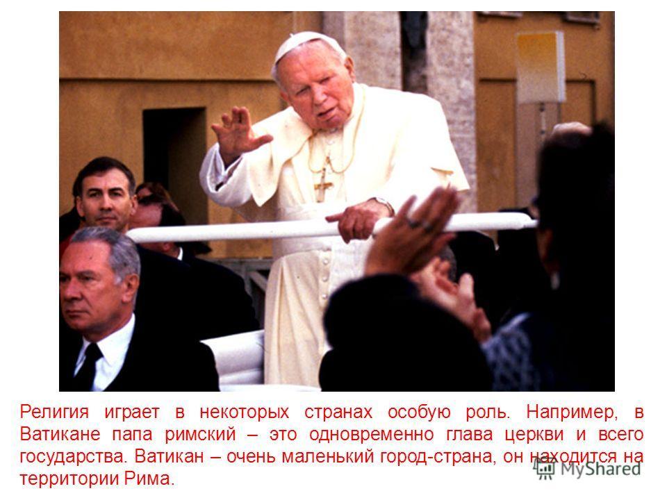 Религия играет в некоторых странах особую роль. Например, в Ватикане папа римский – это одновременно глава церкви и всего государства. Ватикан – очень маленький город-страна, он находится на территории Рима.