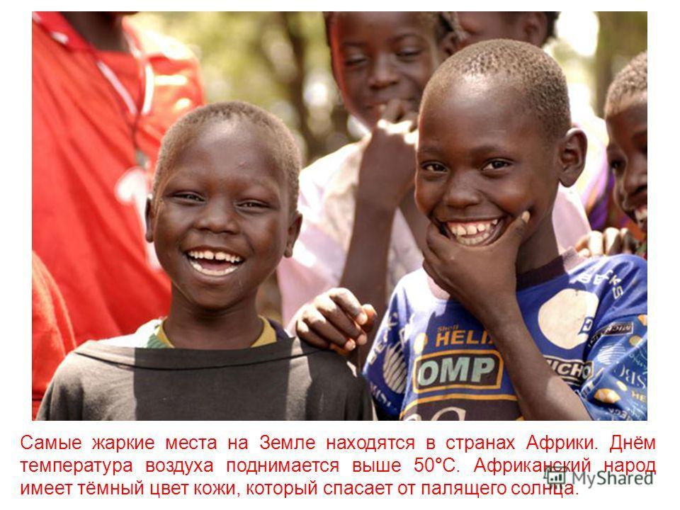 Самые жаркие места на Земле находятся в странах Африки. Днём температура воздуха поднимается выше 50°С. Африканский народ имеет тёмный цвет кожи, который спасает от палящего солнца.