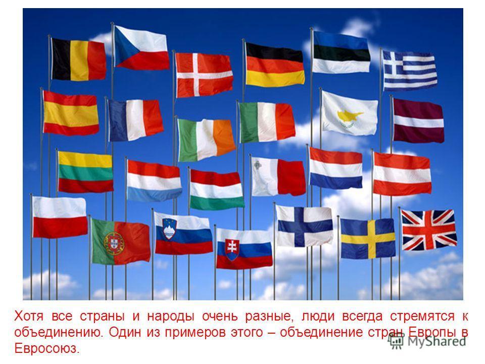Хотя все страны и народы очень разные, люди всегда стремятся к объединению. Один из примеров этого – объединение стран Европы в Евросоюз.