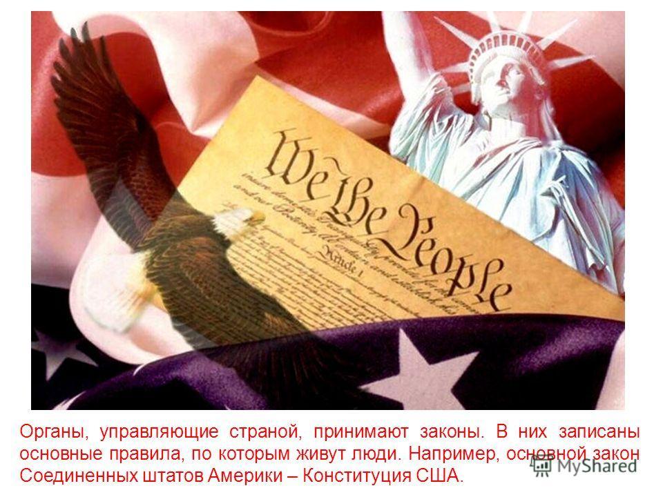 Органы, управляющие страной, принимают законы. В них записаны основные правила, по которым живут люди. Например, основной закон Соединенных штатов Америки – Конституция США.