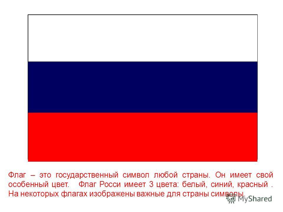 Флаг – это государственный символ любой страны. Он имеет свой особенный цвет. Флаг Росси имеет 3 цвета: белый, синий, красный. На некоторых флагах изображены важные для страны символы.