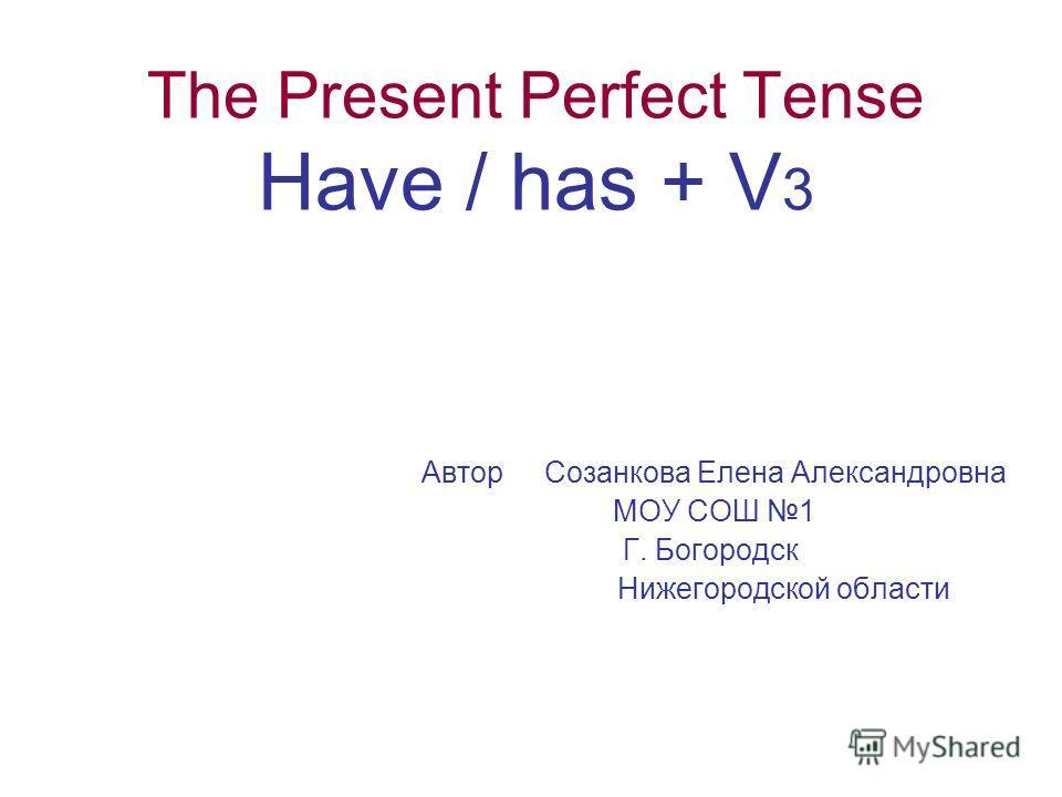 The Present Perfect Tense Have / has + V 3 Автор Созанкова Елена Александровна МОУ СОШ 1 Г. Богородск Нижегородской области