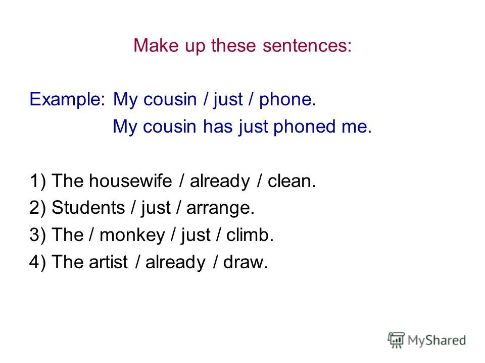 Make up these sentences: Example: My cousin / just / phone. My cousin has just phoned me. 1) The housewife / already / clean. 2) Students / just / arrange. 3) The / monkey / just / climb. 4) The artist / already / draw.