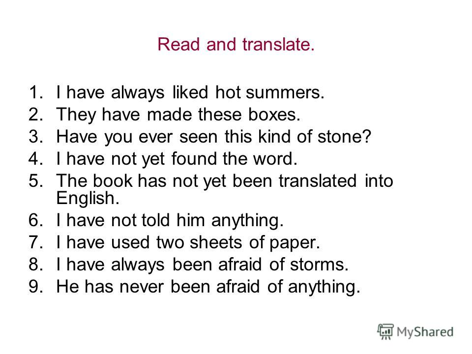 Read and translate. 1.I have always liked hot summers. 2.They have made these boxes. 3.Have you ever seen this kind of stone? 4.I have not yet found the word. 5.The book has not yet been translated into English. 6.I have not told him anything. 7.I ha