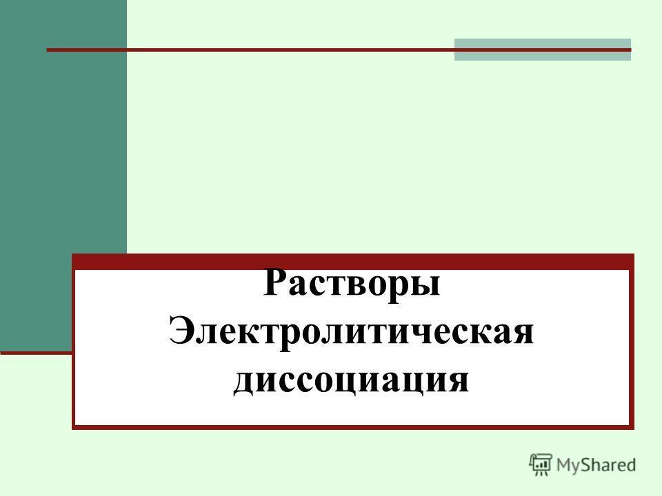 Растворы Электролитическая диссоциация