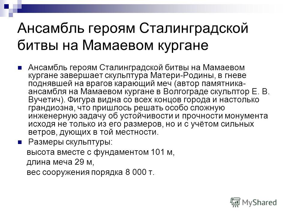 Ансамбль героям Сталинградской битвы на Мамаевом кургане Ансамбль героям Сталинградской битвы на Мамаевом кургане завершает скульптура Матери-Родины, в гневе поднявшей на врагов карающий меч (автор памятника- ансамбля на Мамаевом кургане в Волгограде