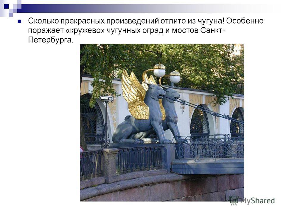 Сколько прекрасных произведений отлито из чугуна! Особенно поражает «кружево» чугунных оград и мостов Санкт- Петербурга.
