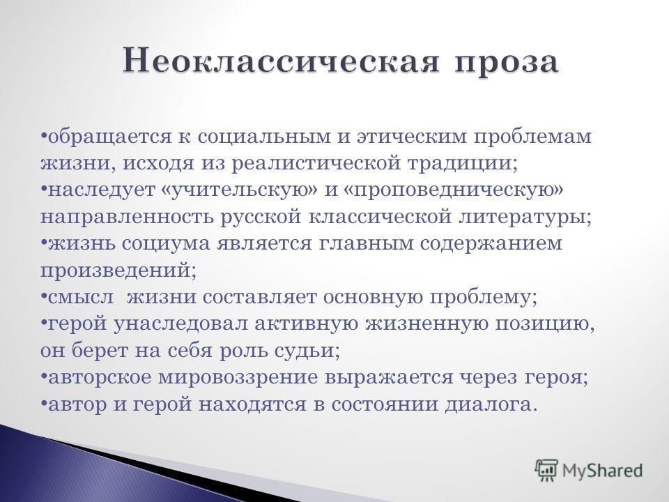 обращается к социальным и этическим проблемам жизни, исходя из реалистической традиции; наследует «учительскую» и «проповедническую» направленность русской классической литературы; жизнь социума является главным содержанием произведений; смысл жизни